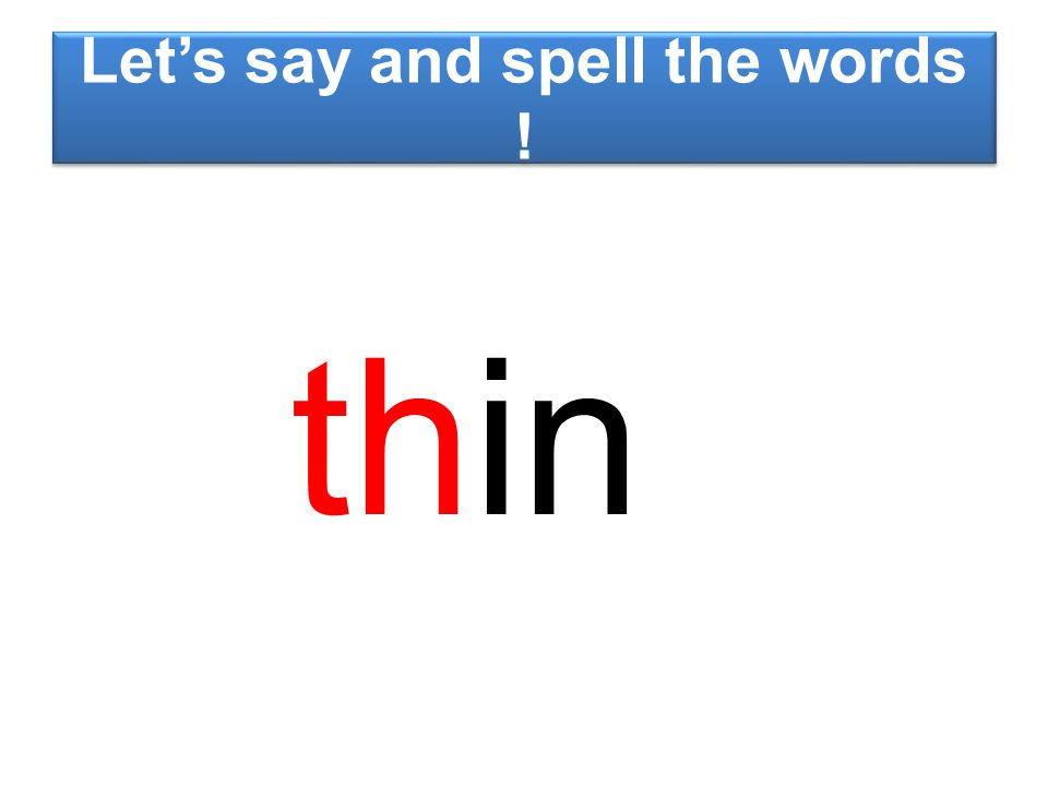 Let's say and spell the words ! thin