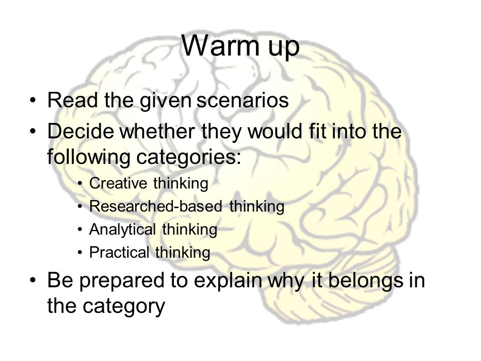 Warm up Read the given scenarios Decide whether they would fit into the following categories: Creative thinking Researched-based thinking Analytical thinking Practical thinking Be prepared to explain why it belongs in the category