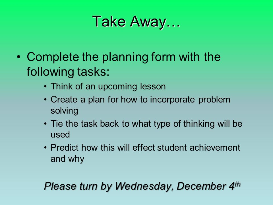Take Away… Complete the planning form with the following tasks: Think of an upcoming lesson Create a plan for how to incorporate problem solving Tie the task back to what type of thinking will be used Predict how this will effect student achievement and why Please turn by Wednesday, December 4 th