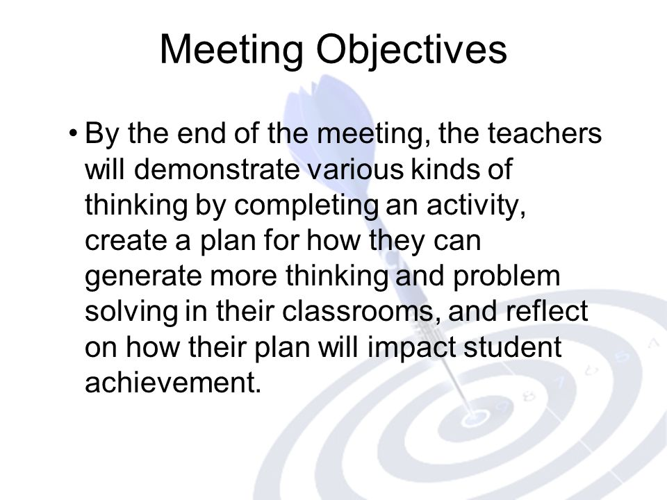 Meeting Objectives By the end of the meeting, the teachers will demonstrate various kinds of thinking by completing an activity, create a plan for how they can generate more thinking and problem solving in their classrooms, and reflect on how their plan will impact student achievement.