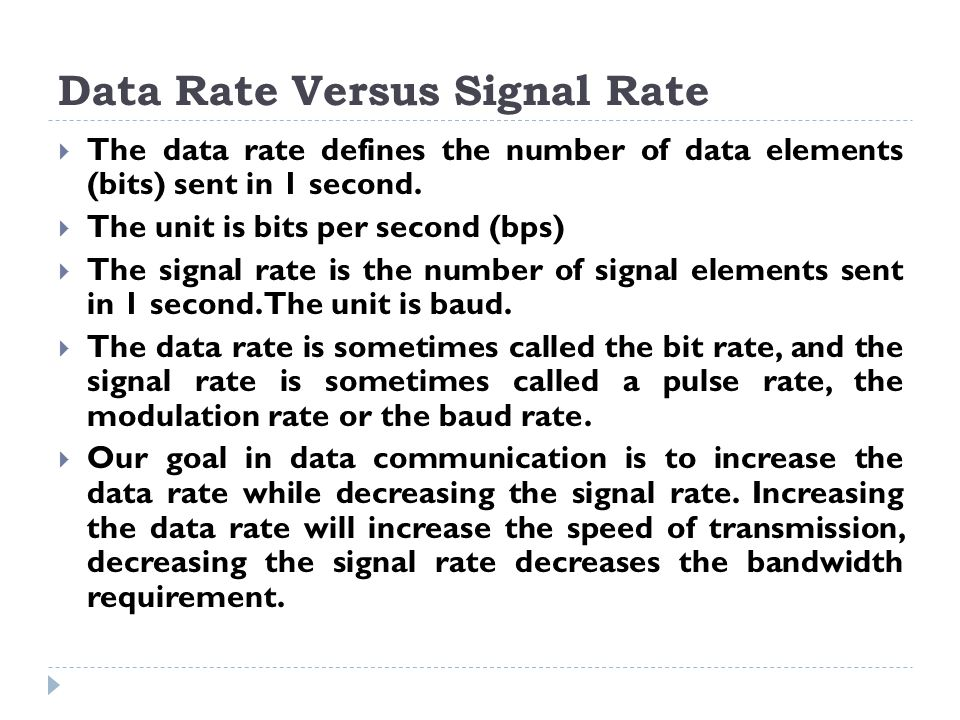 Data Rate Versus Signal Rate  The data rate defines the number of data elements (bits) sent in 1 second.  The unit is bits per second (bps)  The si