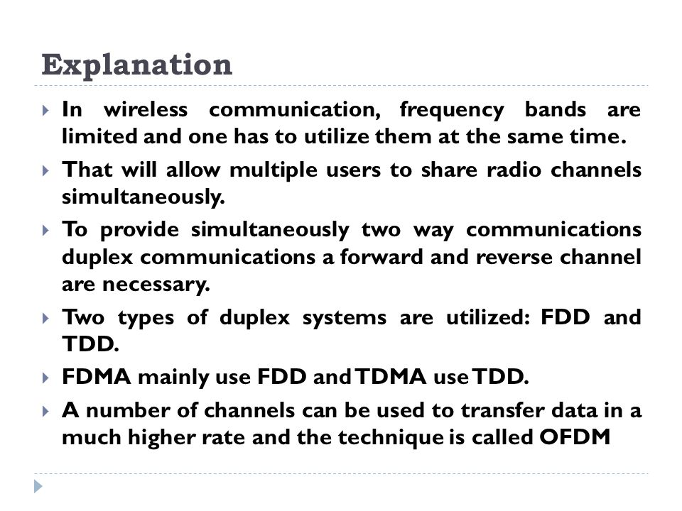 Explanation  In wireless communication, frequency bands are limited and one has to utilize them at the same time.  That will allow multiple users to