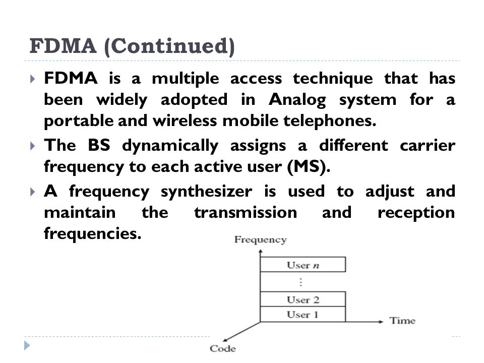 FDMA (Continued)  FDMA is a multiple access technique that has been widely adopted in Analog system for a portable and wireless mobile telephones. 