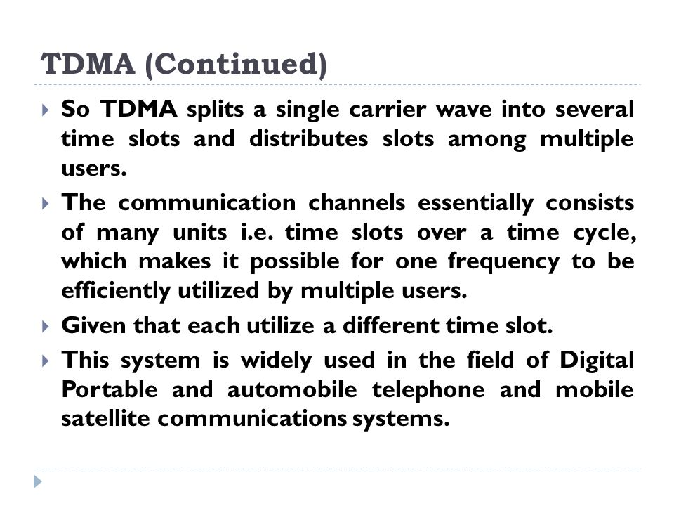 TDMA (Continued)  So TDMA splits a single carrier wave into several time slots and distributes slots among multiple users.  The communication channe