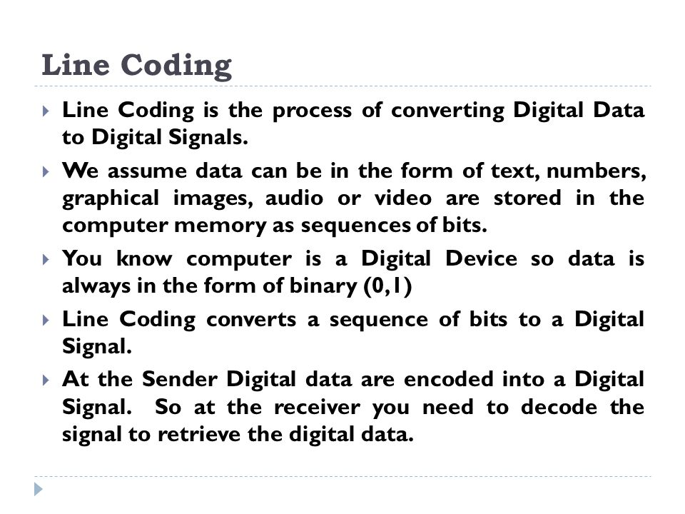 Line Coding  Line Coding is the process of converting Digital Data to Digital Signals.  We assume data can be in the form of text, numbers, graphica