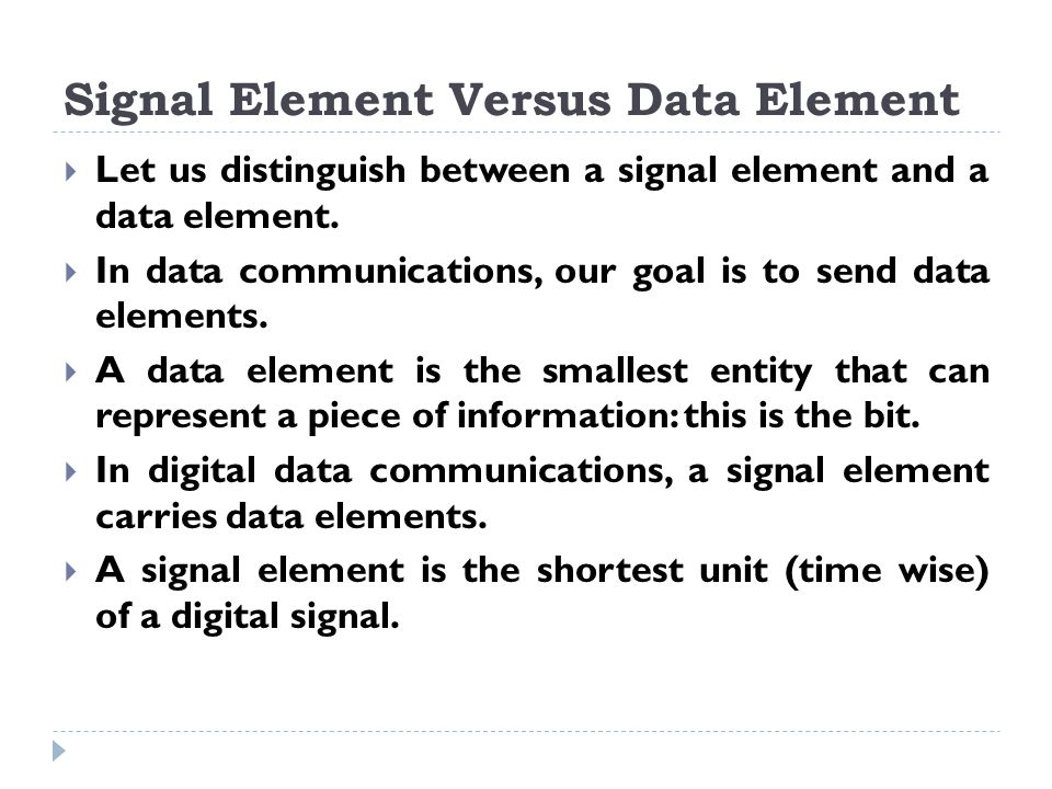 Signal Element Versus Data Element (Continued)  In other words, data elements are what we need to send: signal elements are what we can send.