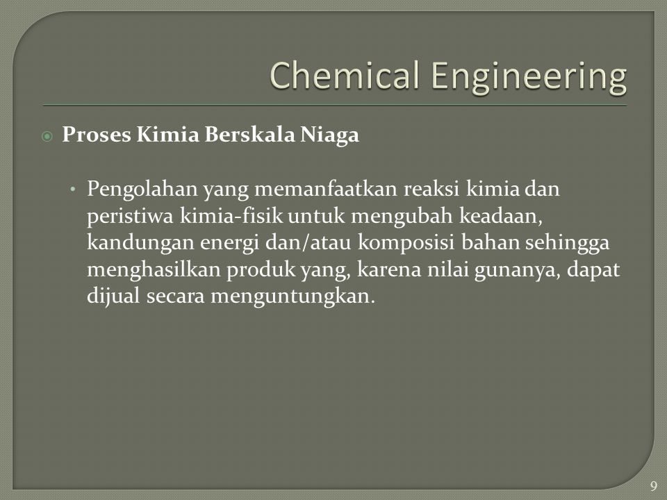 The fields of ChE are:  petrochemicals, petroleum and natural gas processing  extraction and processing of natural resources  plastics and polymers  pulp and paper  instrumentation and process control  energy conversion and utilization  environmental control Pengenalan Teknologi Industri 10