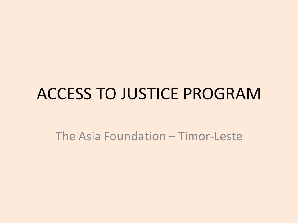 ACCESS TO JUSTICE PROGRAM The Asia Foundation – Timor-Leste