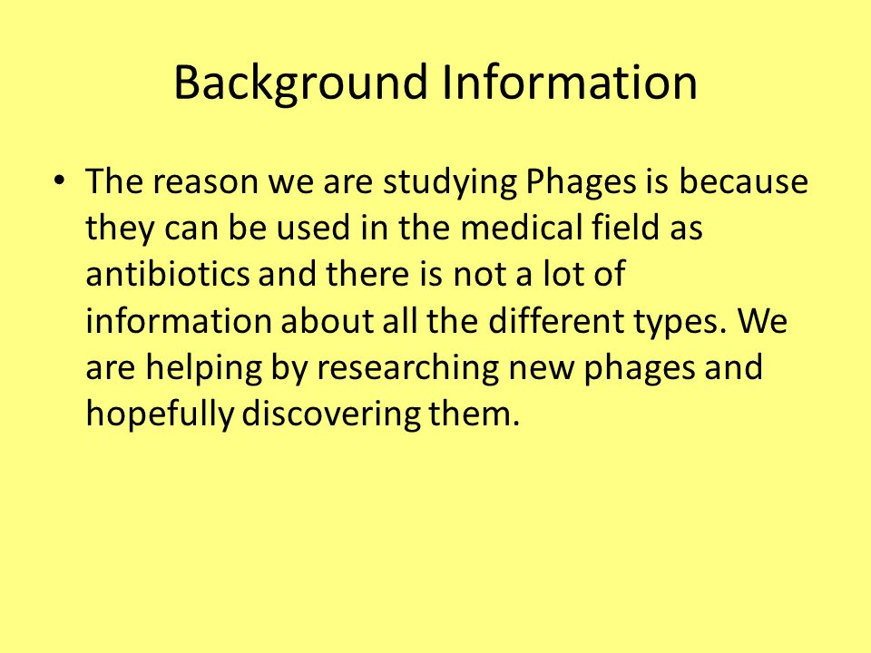 Background Information The reason we are studying Phages is because they can be used in the medical field as antibiotics and there is not a lot of information about all the different types.