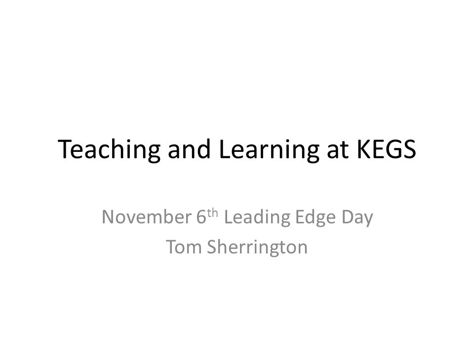 Teaching and Learning at KEGS November 6 th Leading Edge Day Tom Sherrington