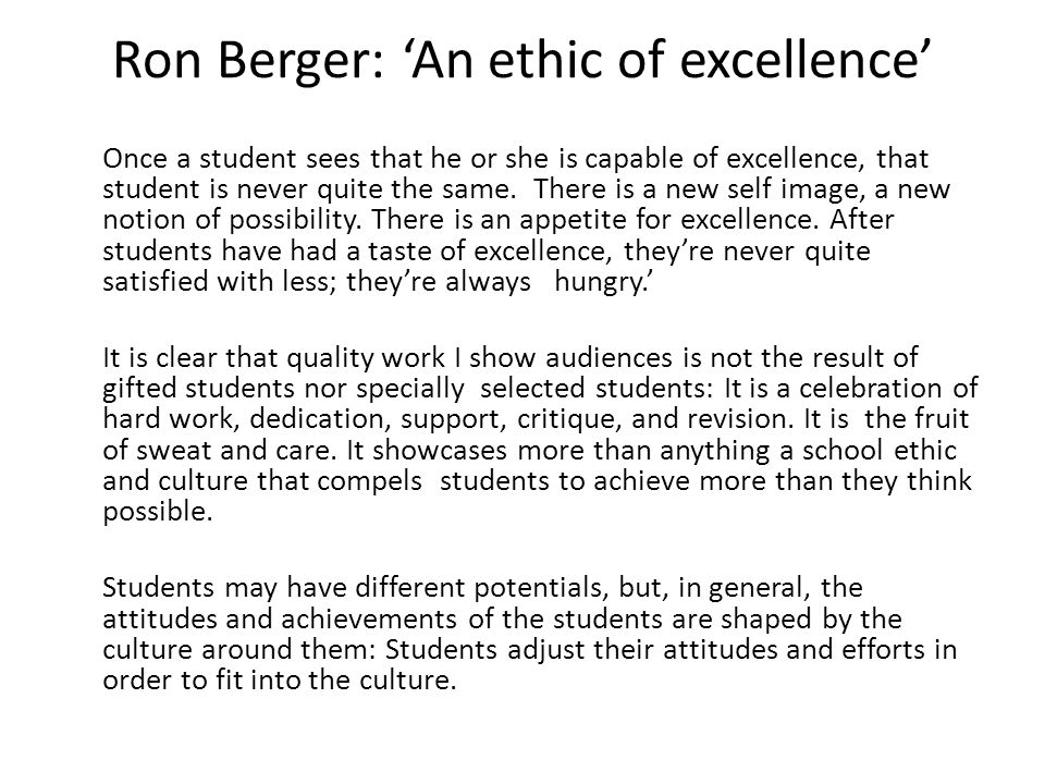 Ron Berger: 'An ethic of excellence' Once a student sees that he or she is capable of excellence, that student is never quite the same.