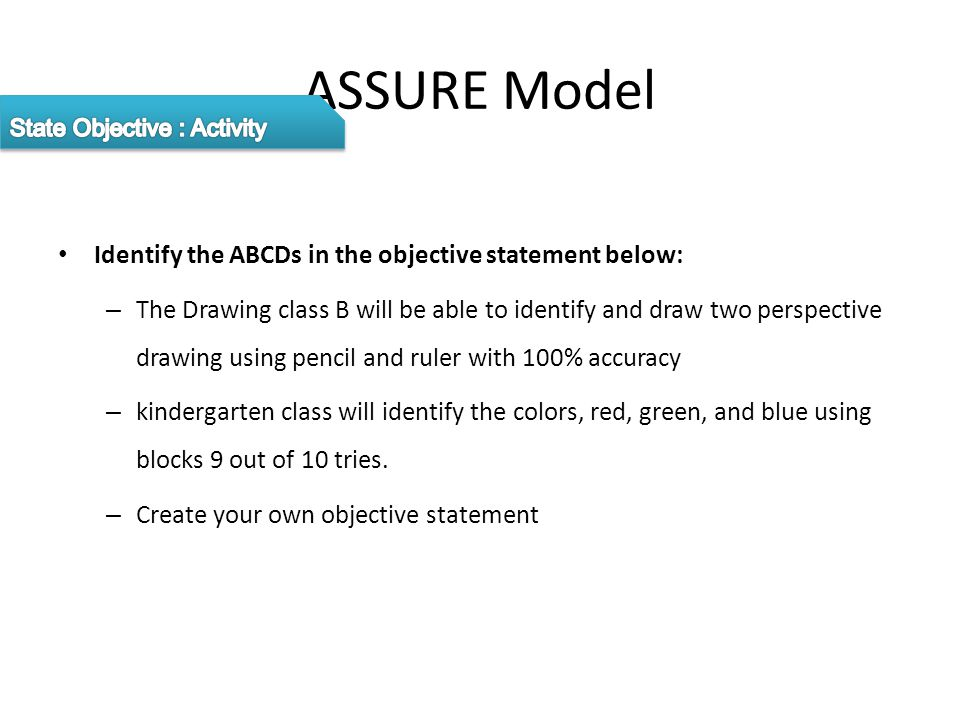 ASSURE Model Identify the ABCDs in the objective statement below: – The Drawing class B will be able to identify and draw two perspective drawing using pencil and ruler with 100% accuracy – kindergarten class will identify the colors, red, green, and blue using blocks 9 out of 10 tries.