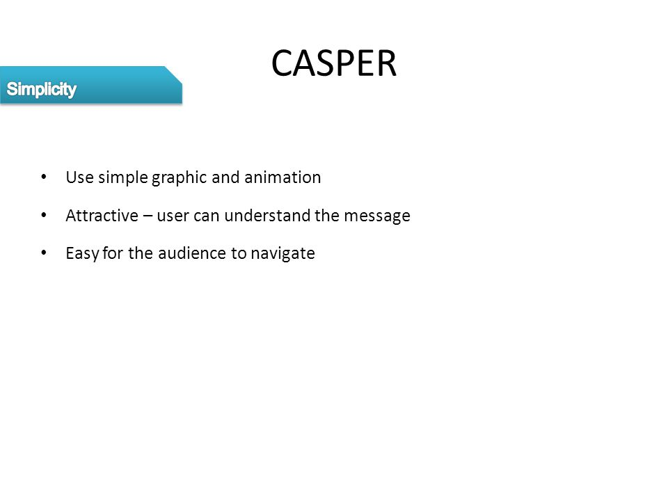 CASPER Use simple graphic and animation Attractive – user can understand the message Easy for the audience to navigate