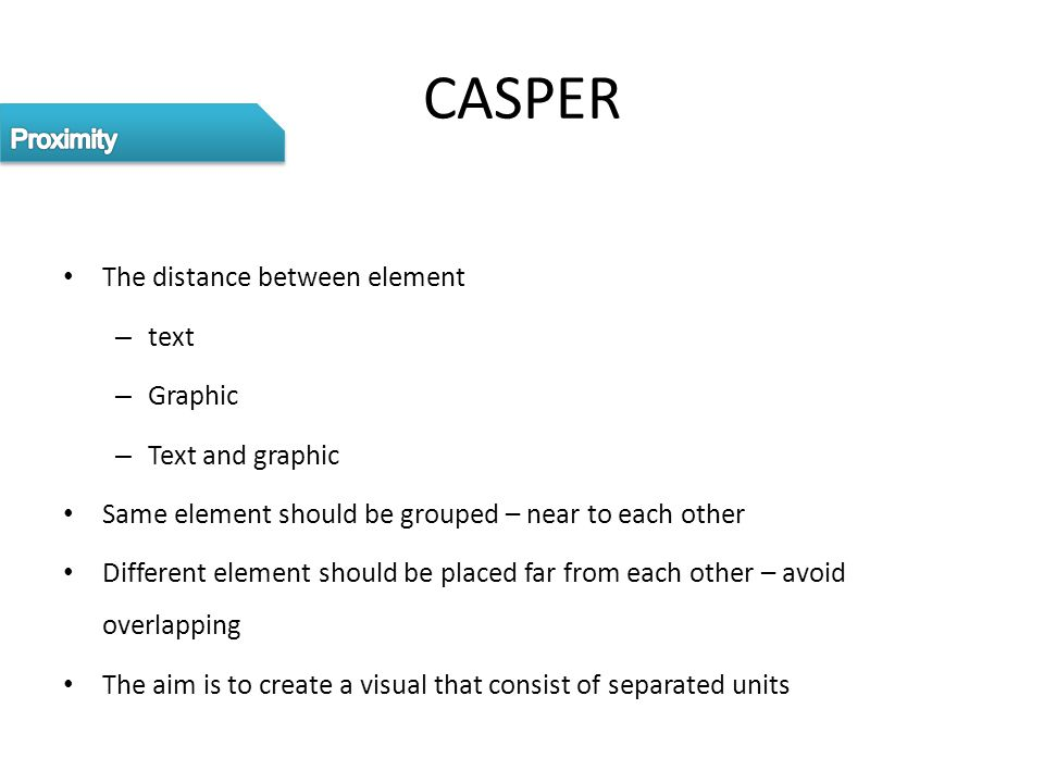 CASPER The distance between element – text – Graphic – Text and graphic Same element should be grouped – near to each other Different element should b