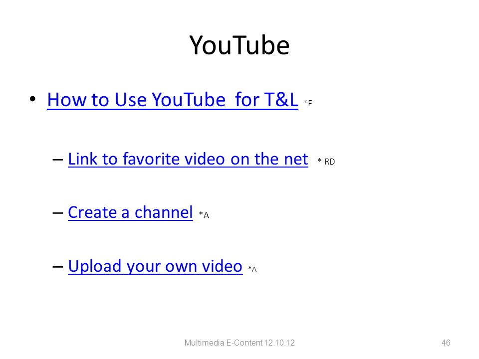 YouTube How to Use YouTube for T&L *F How to Use YouTube for T&L – Link to favorite video on the net * RD Link to favorite video on the net – Create a