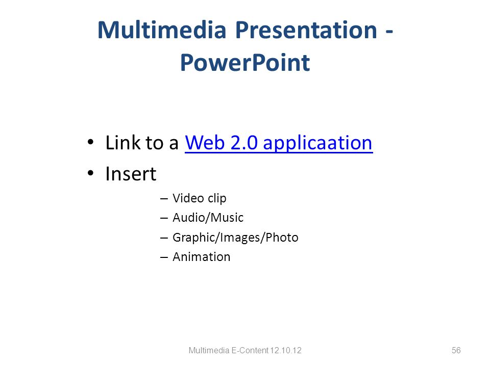 Multimedia Presentation - PowerPoint Link to a Web 2.0 applicaationWeb 2.0 applicaation Insert – Video clip – Audio/Music – Graphic/Images/Photo – Ani