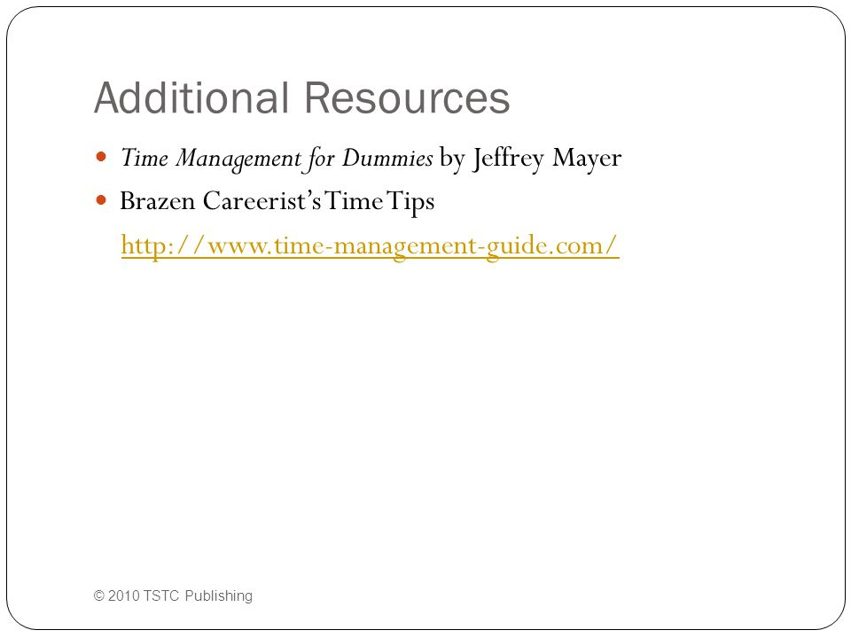 Additional Resources Time Management for Dummies by Jeffrey Mayer Brazen Careerist's Time Tips http://www.time-management-guide.com/ © 2010 TSTC Publi