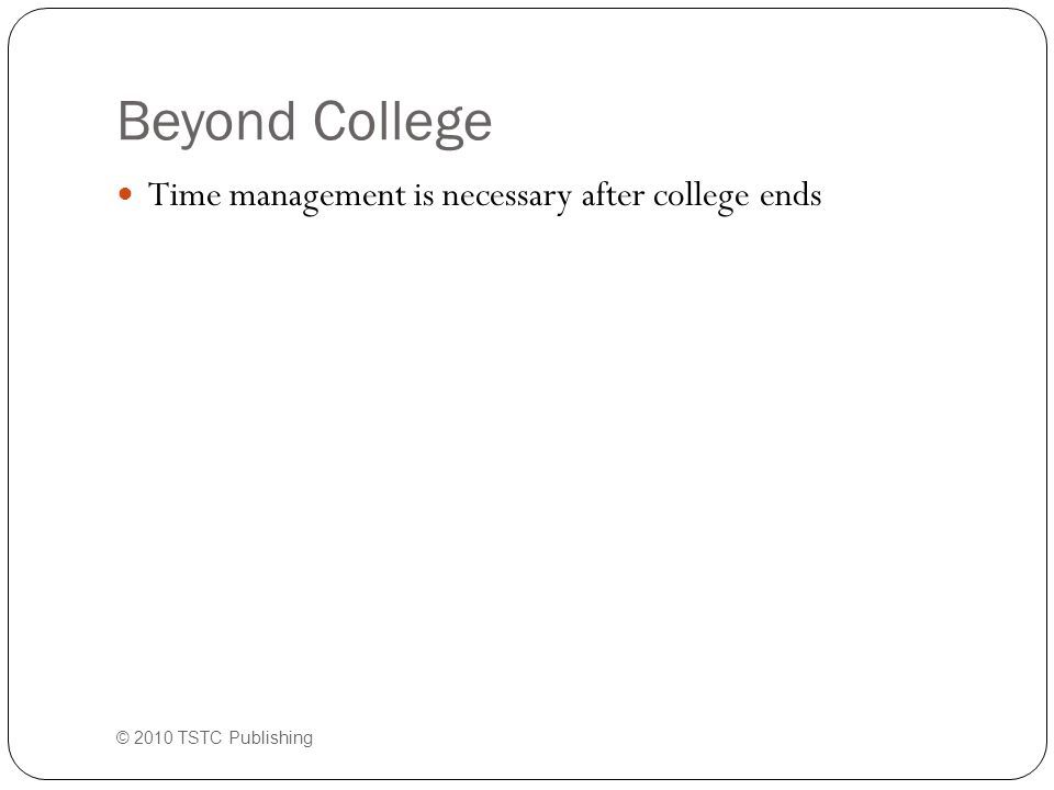 Beyond College Time management is necessary after college ends © 2010 TSTC Publishing