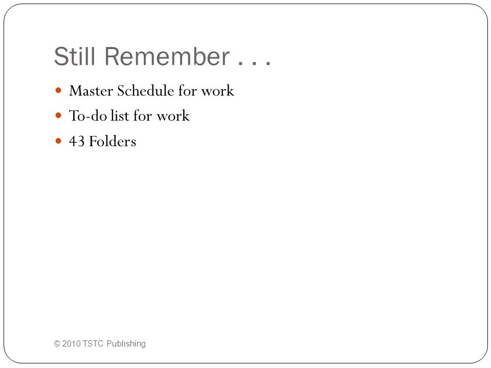 Still Remember... Master Schedule for work To-do list for work 43 Folders © 2010 TSTC Publishing