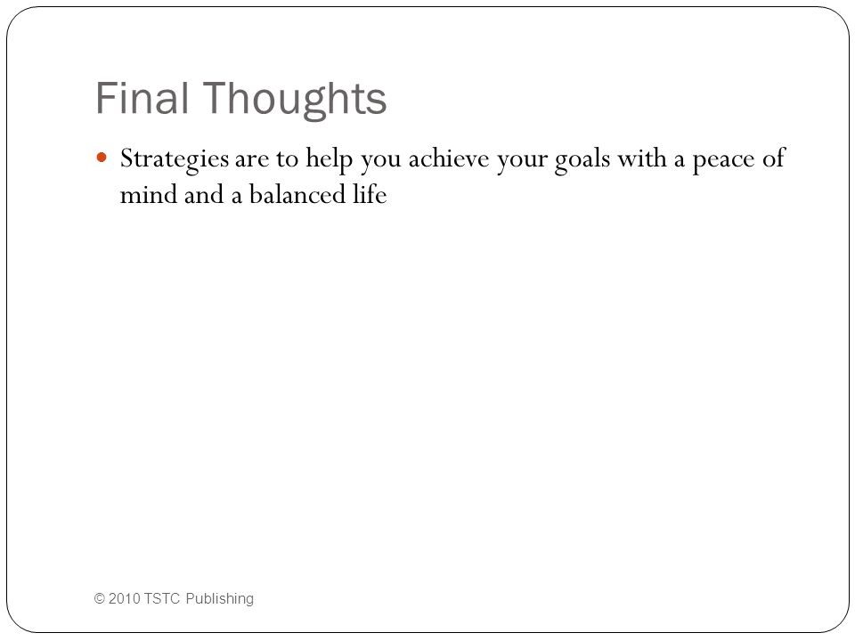 Final Thoughts Strategies are to help you achieve your goals with a peace of mind and a balanced life © 2010 TSTC Publishing