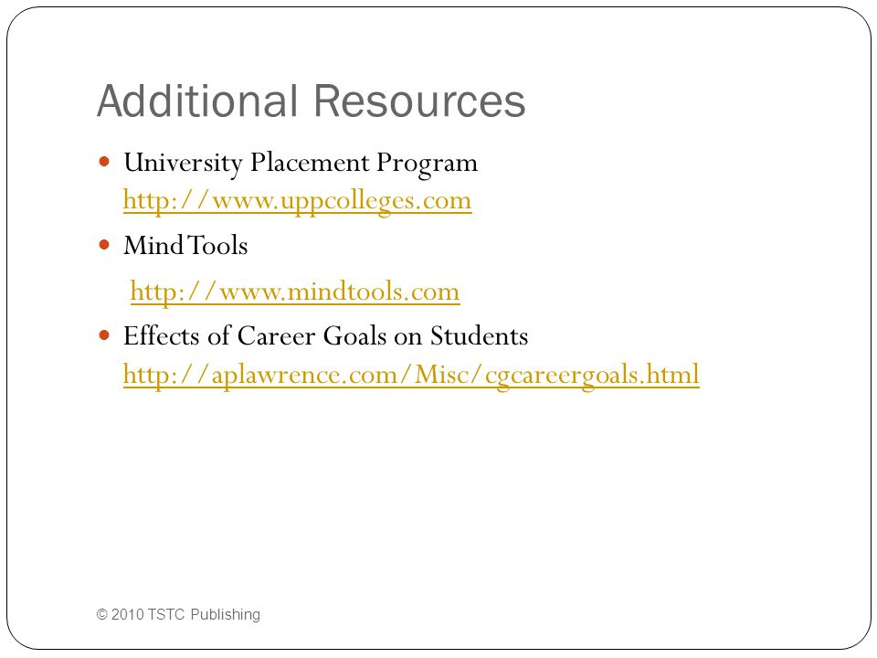 Additional Resources University Placement Program http://www.uppcolleges.com http://www.uppcolleges.com Mind Tools http://www.mindtools.com Effects of Career Goals on Students http://aplawrence.com/Misc/cgcareergoals.html http://aplawrence.com/Misc/cgcareergoals.html © 2010 TSTC Publishing