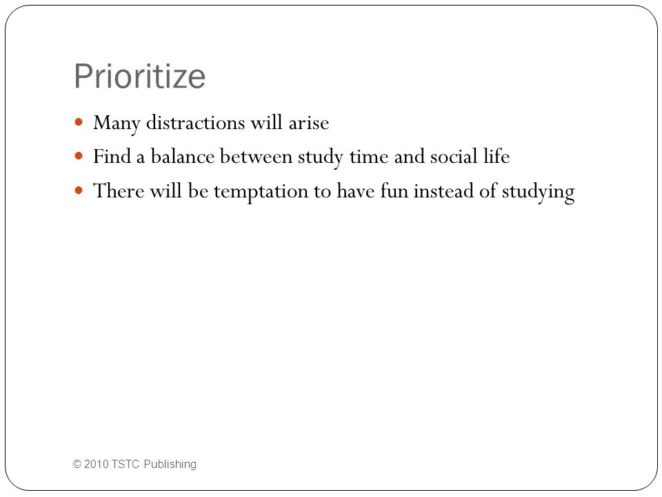 Prioritize Many distractions will arise Find a balance between study time and social life There will be temptation to have fun instead of studying © 2010 TSTC Publishing