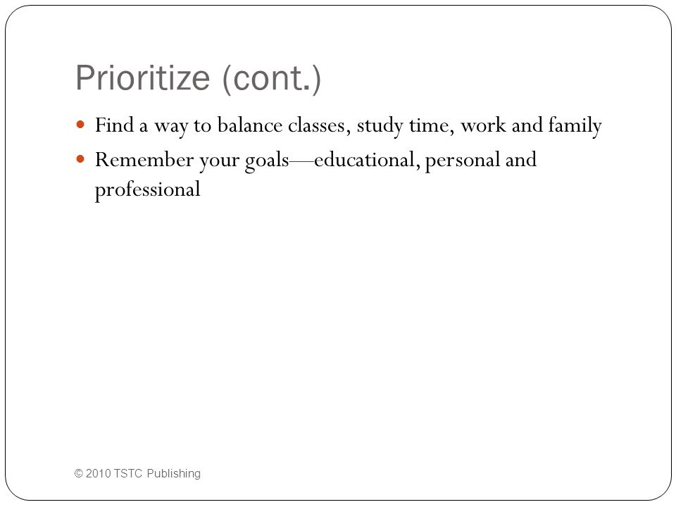 Prioritize (cont.) Find a way to balance classes, study time, work and family Remember your goals—educational, personal and professional © 2010 TSTC P