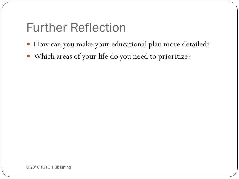 Further Reflection How can you make your educational plan more detailed? Which areas of your life do you need to prioritize? © 2010 TSTC Publishing