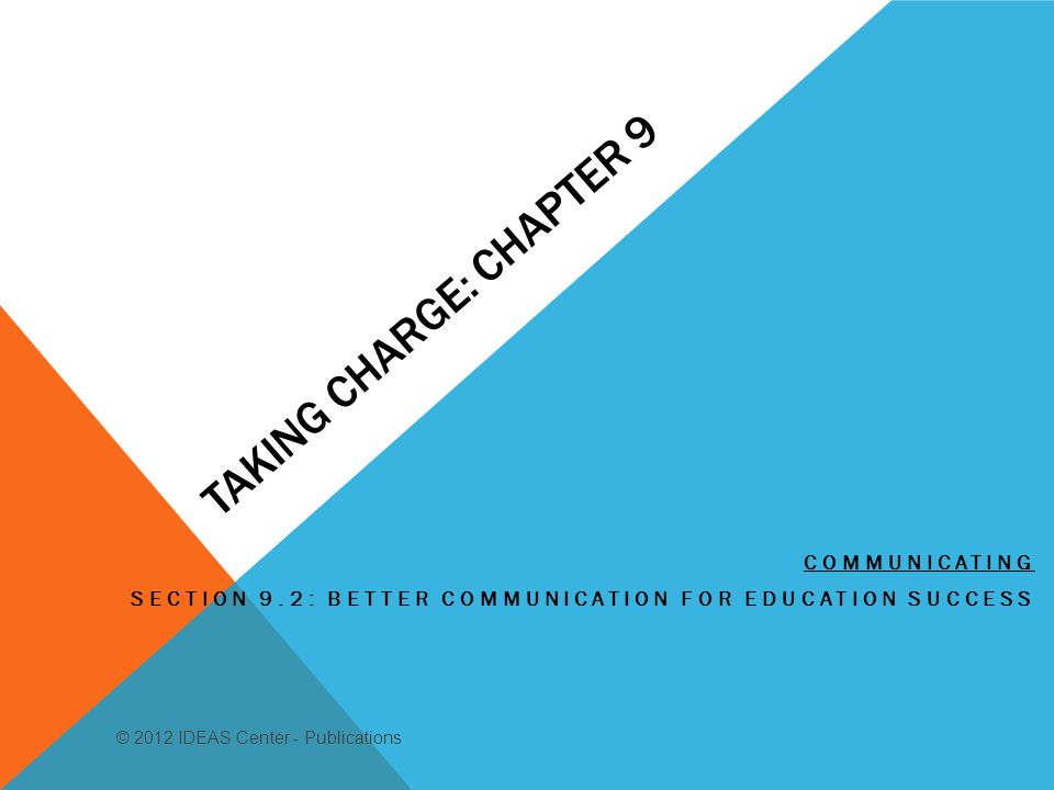 TAKING CHARGE: CHAPTER 9 COMMUNICATING SECTION 9.2: BETTER COMMUNICATION FOR EDUCATION SUCCESS © 2012 IDEAS Center - Publications
