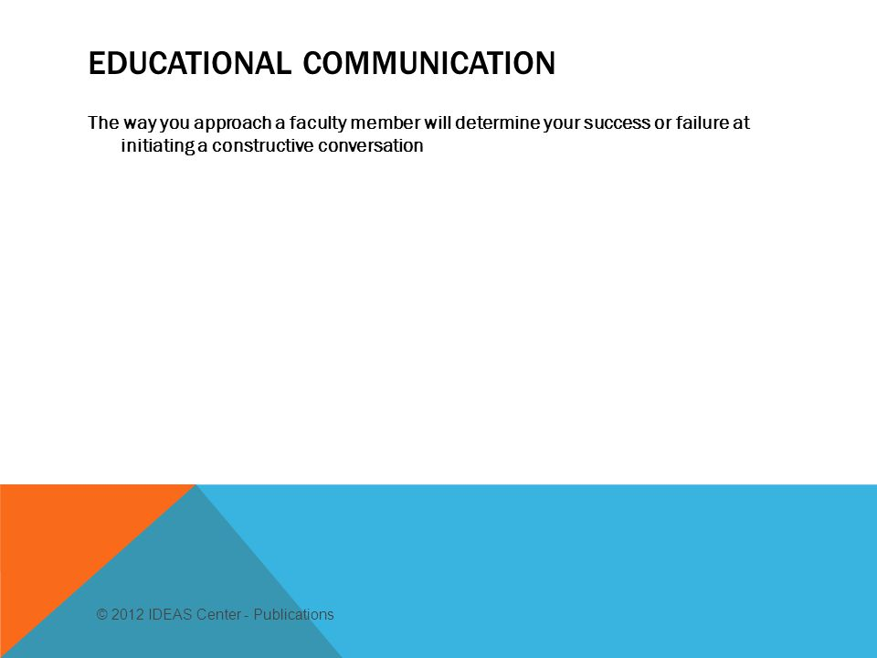 EDUCATIONAL COMMUNICATION The way you approach a faculty member will determine your success or failure at initiating a constructive conversation © 2012 IDEAS Center - Publications