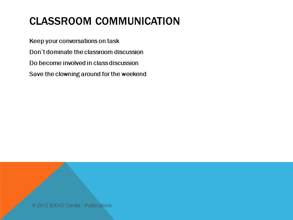 CLASSROOM COMMUNICATION Keep your conversations on task Don't dominate the classroom discussion Do become involved in class discussion Save the clowning around for the weekend © 2012 IDEAS Center - Publications