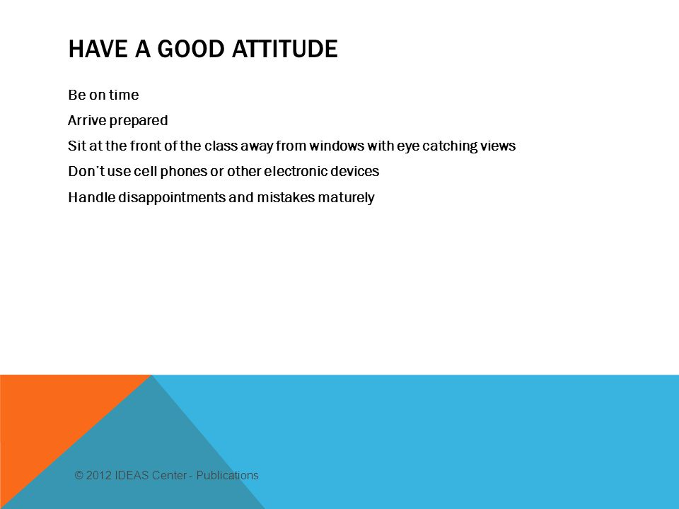 HAVE A GOOD ATTITUDE Be on time Arrive prepared Sit at the front of the class away from windows with eye catching views Don't use cell phones or other electronic devices Handle disappointments and mistakes maturely © 2012 IDEAS Center - Publications