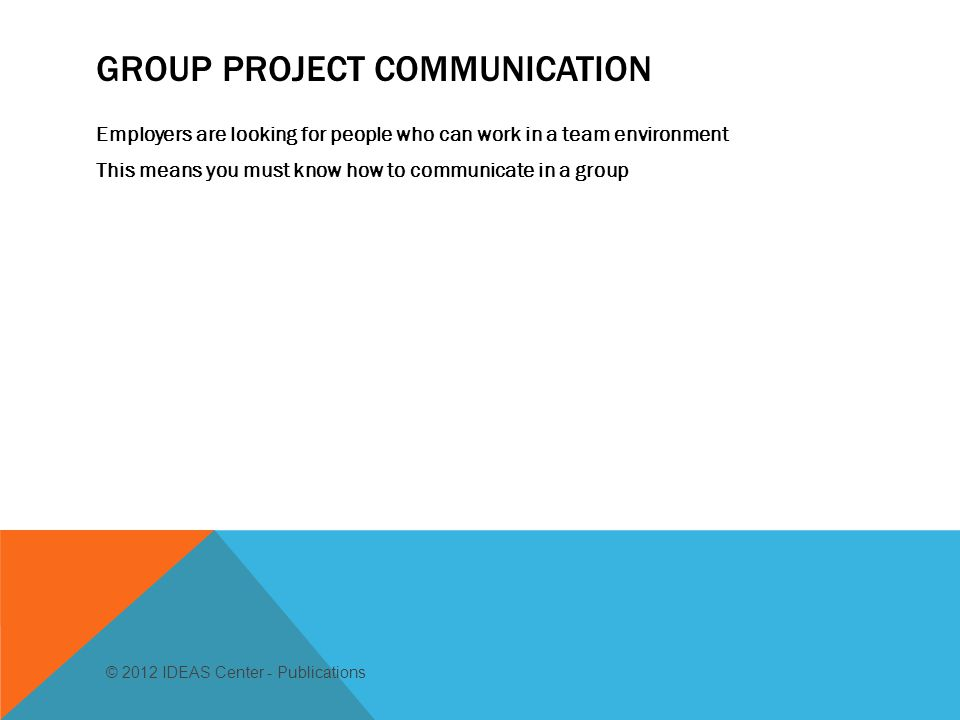 GROUP PROJECT COMMUNICATION Employers are looking for people who can work in a team environment This means you must know how to communicate in a group © 2012 IDEAS Center - Publications