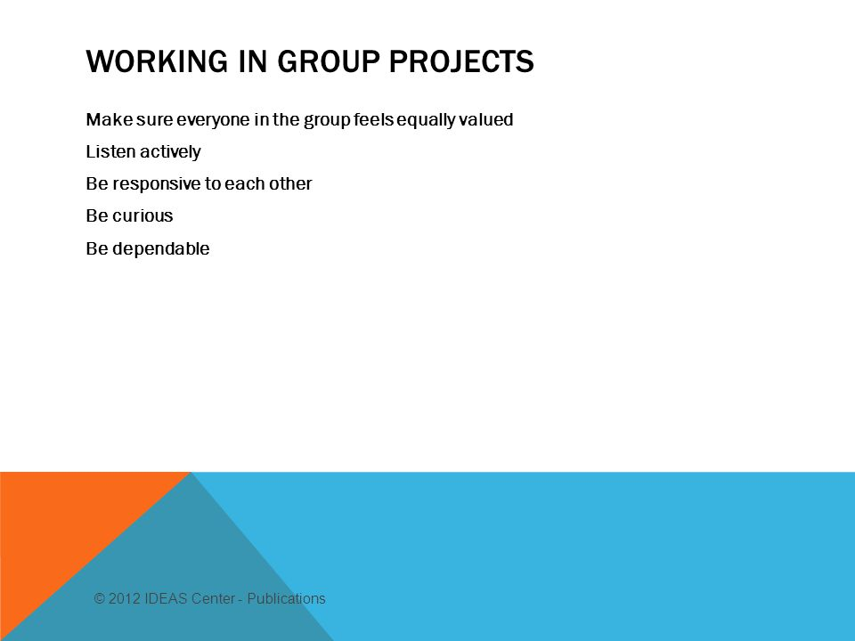 WORKING IN GROUP PROJECTS Make sure everyone in the group feels equally valued Listen actively Be responsive to each other Be curious Be dependable © 2012 IDEAS Center - Publications