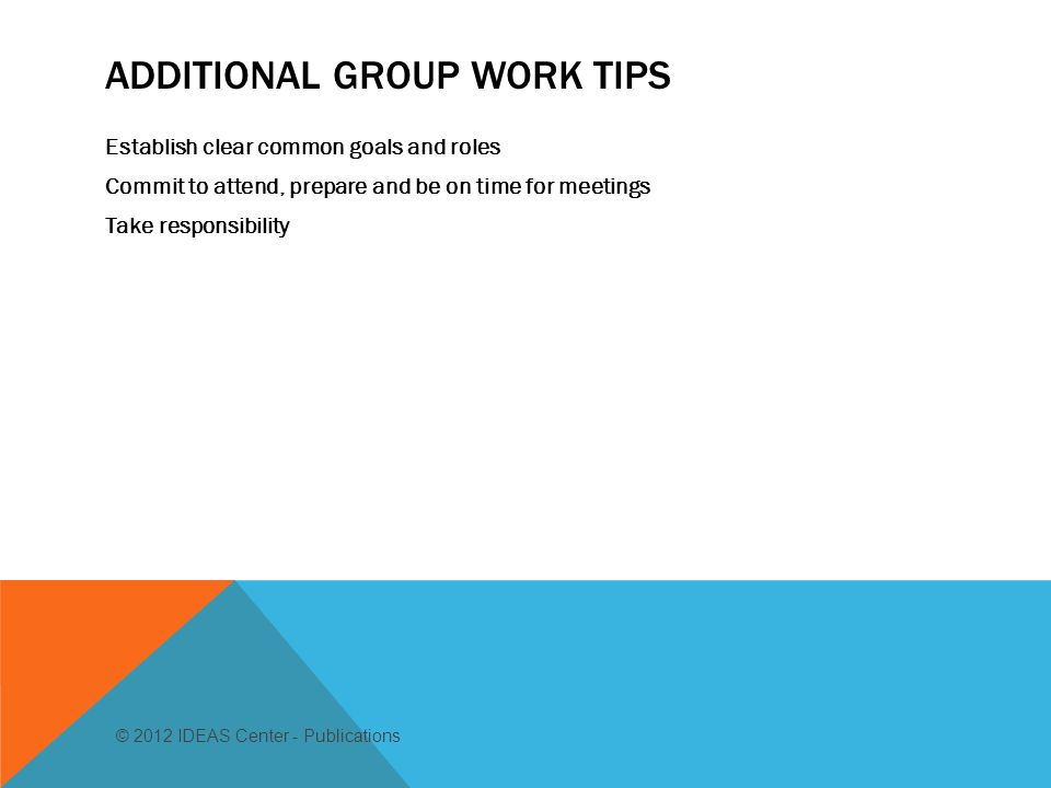 ADDITIONAL GROUP WORK TIPS Establish clear common goals and roles Commit to attend, prepare and be on time for meetings Take responsibility © 2012 IDEAS Center - Publications