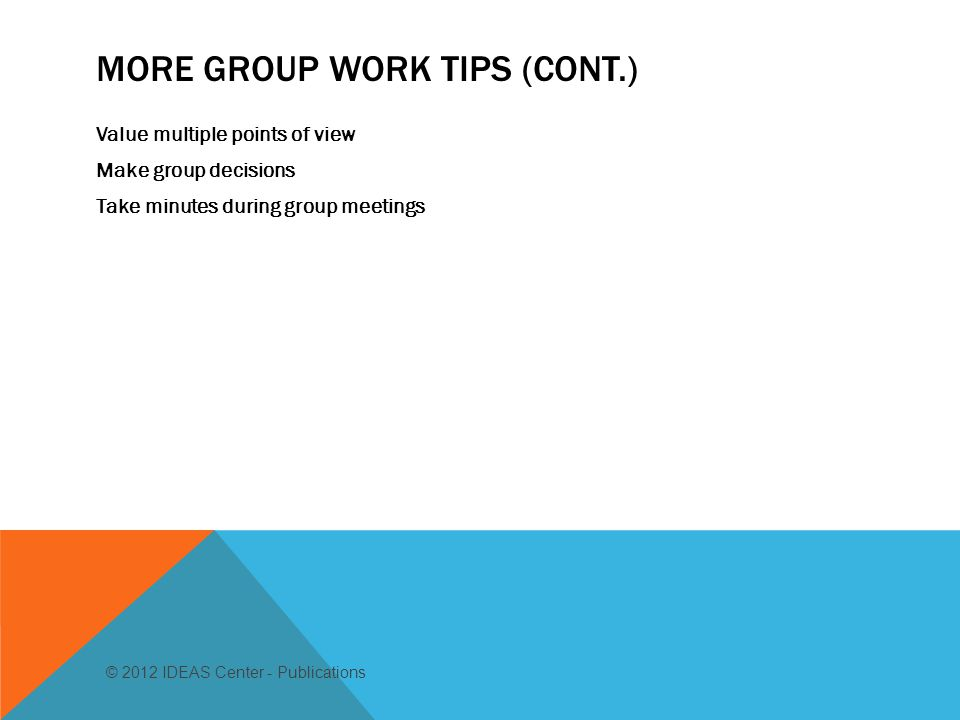 MORE GROUP WORK TIPS (CONT.) Value multiple points of view Make group decisions Take minutes during group meetings © 2012 IDEAS Center - Publications