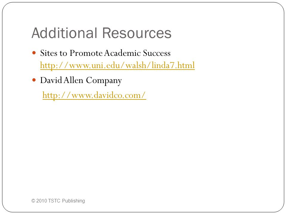 Additional Resources Sites to Promote Academic Success http://www.uni.edu/walsh/linda7.html http://www.uni.edu/walsh/linda7.html David Allen Company http://www.davidco.com/ © 2010 TSTC Publishing