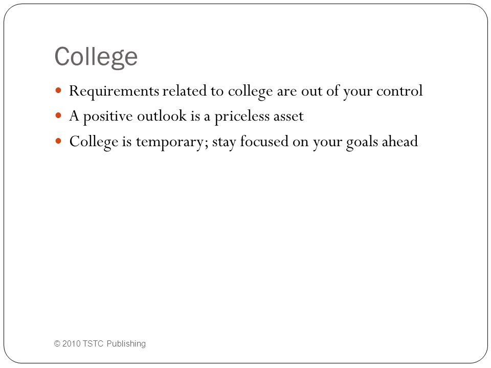 College (cont.) Stressors will include: Projects Tests Assignments Papers Outside responsibilities © 2010 TSTC Publishing