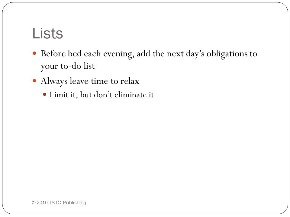 Lists Before bed each evening, add the next day's obligations to your to-do list Always leave time to relax Limit it, but don't eliminate it © 2010 TSTC Publishing
