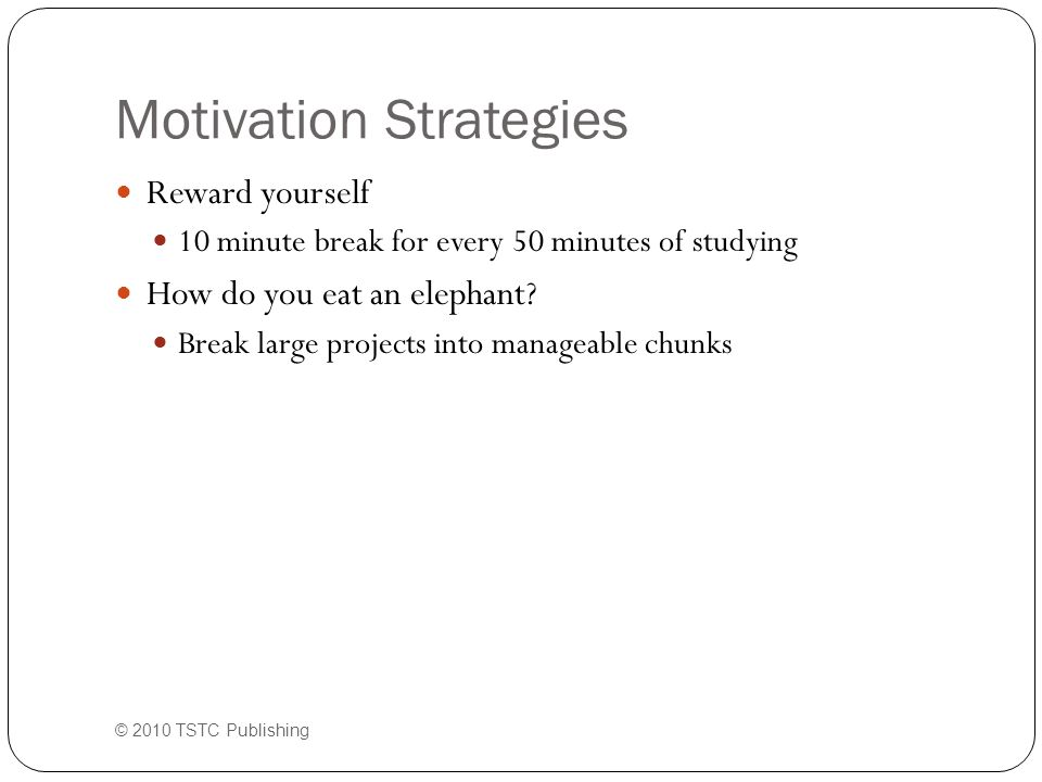 Motivation Strategies Reward yourself 10 minute break for every 50 minutes of studying How do you eat an elephant.