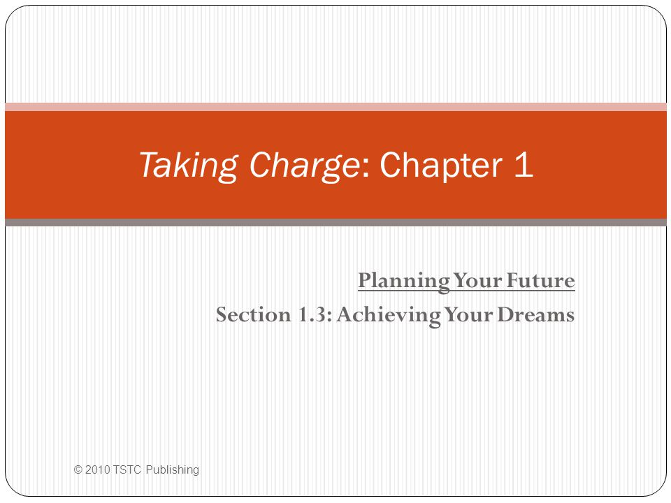 Planning Your Future Section 1.3: Achieving Your Dreams Taking Charge: Chapter 1 © 2010 TSTC Publishing