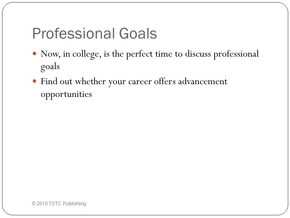 Professional Goals © 2010 TSTC Publishing Now, in college, is the perfect time to discuss professional goals Find out whether your career offers advancement opportunities
