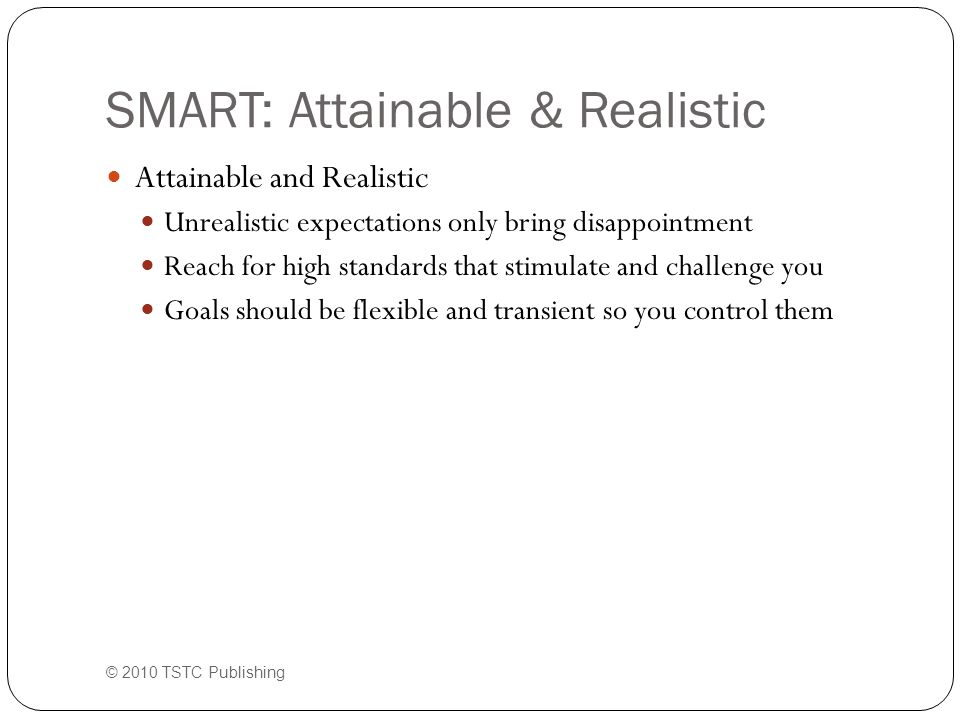 SMART: Attainable & Realistic Attainable and Realistic Unrealistic expectations only bring disappointment Reach for high standards that stimulate and challenge you Goals should be flexible and transient so you control them © 2010 TSTC Publishing