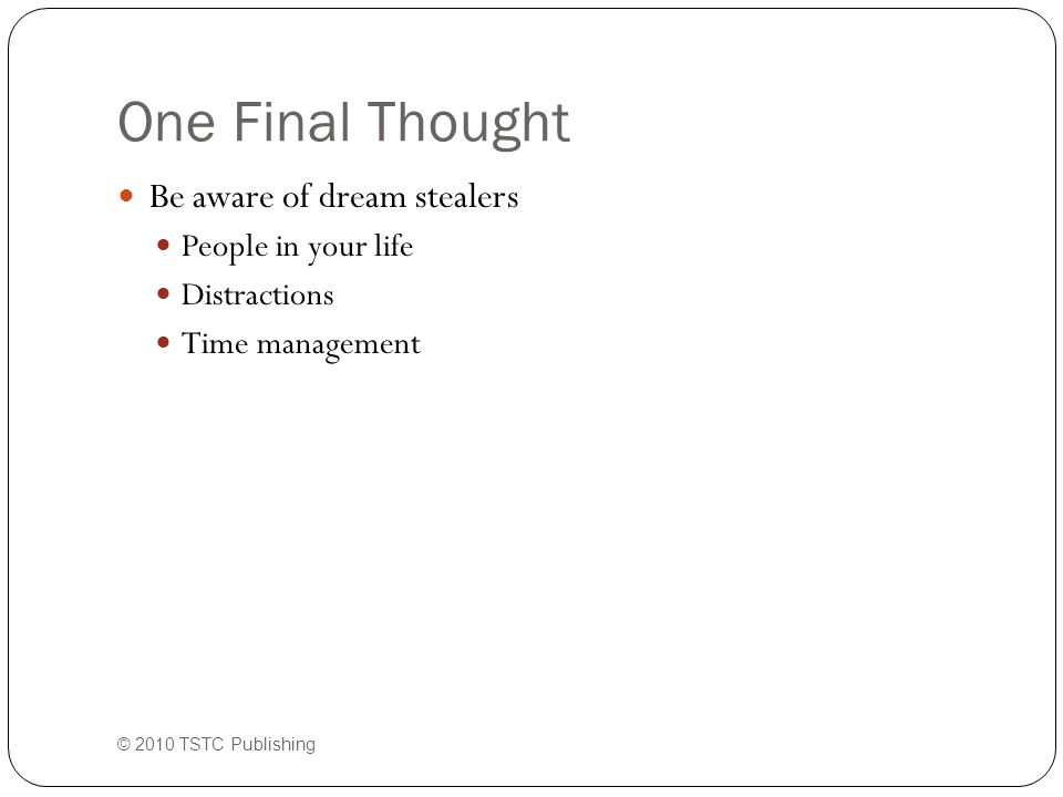 One Final Thought Be aware of dream stealers People in your life Distractions Time management © 2010 TSTC Publishing