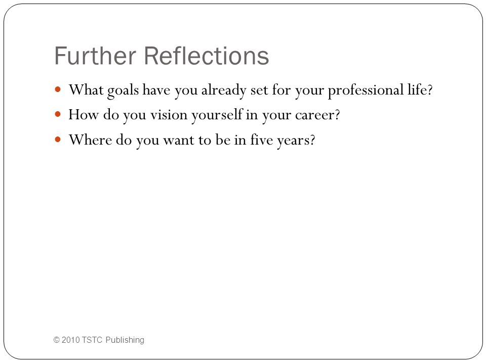 Further Reflections What goals have you already set for your professional life.