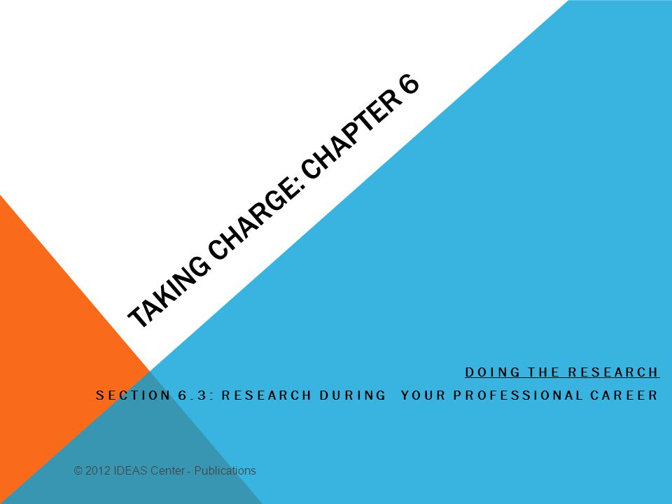 TAKING CHARGE: CHAPTER 6 DOING THE RESEARCH SECTION 6.3: RESEARCH DURING YOUR PROFESSIONAL CAREER © 2012 IDEAS Center - Publications
