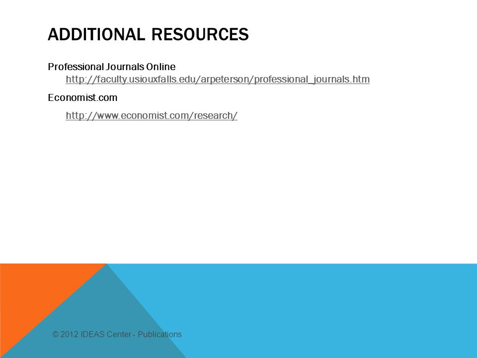 ADDITIONAL RESOURCES Professional Journals Online http://faculty.usiouxfalls.edu/arpeterson/professional_journals.htm http://faculty.usiouxfalls.edu/arpeterson/professional_journals.htm Economist.com http://www.economist.com/research/ © 2012 IDEAS Center - Publications