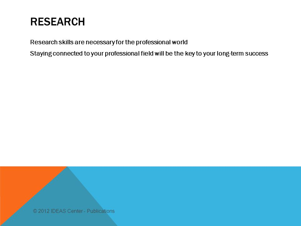 RESEARCH Research skills are necessary for the professional world Staying connected to your professional field will be the key to your long-term success © 2012 IDEAS Center - Publications