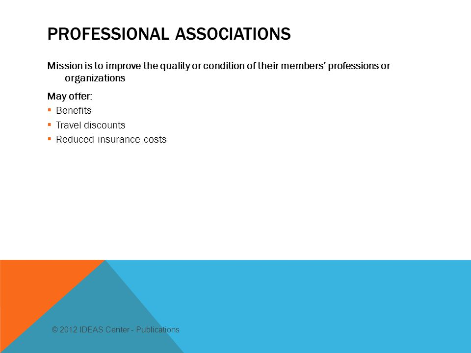 PROFESSIONAL ASSOCIATIONS Mission is to improve the quality or condition of their members' professions or organizations May offer:  Benefits  Travel discounts  Reduced insurance costs © 2012 IDEAS Center - Publications