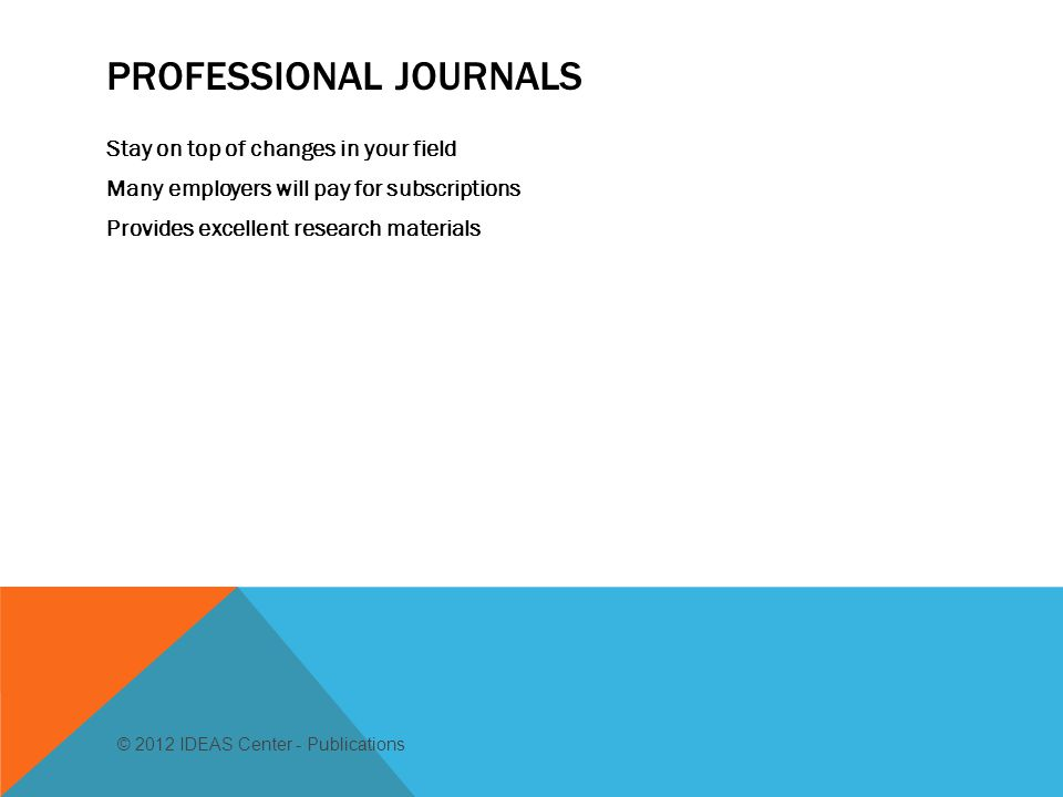 PROFESSIONAL JOURNALS Stay on top of changes in your field Many employers will pay for subscriptions Provides excellent research materials © 2012 IDEAS Center - Publications
